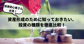 【投資初心者さん必見!】資産形成のために知っておきたい、投資の種類を徹底比較