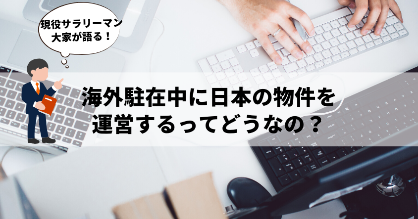 現役サラリーマン大家が語る!海外駐在中に日本の物件を運営するってどうなの?