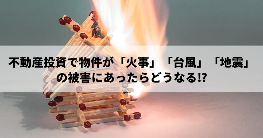 不動産投資で物件が「火事」「台風」「地震」の被害にあったらどうなる!?