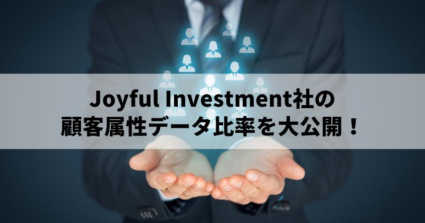 Joyful Investment社の顧客属性データ比率を大公開!