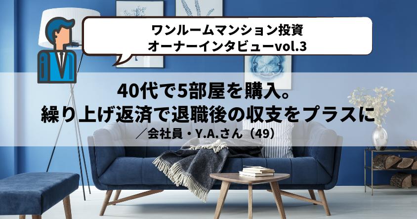 【ワンルームマンション投資・オーナーインタビューvol.3】40代で5部屋を購入。繰り上げ返済で退職後の収支をプラスに /会社員・Y.A.さん(49)